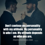 Don't confuse my personality with my attitude. My personality is who I am. My attitude depends on who you are – Meaning