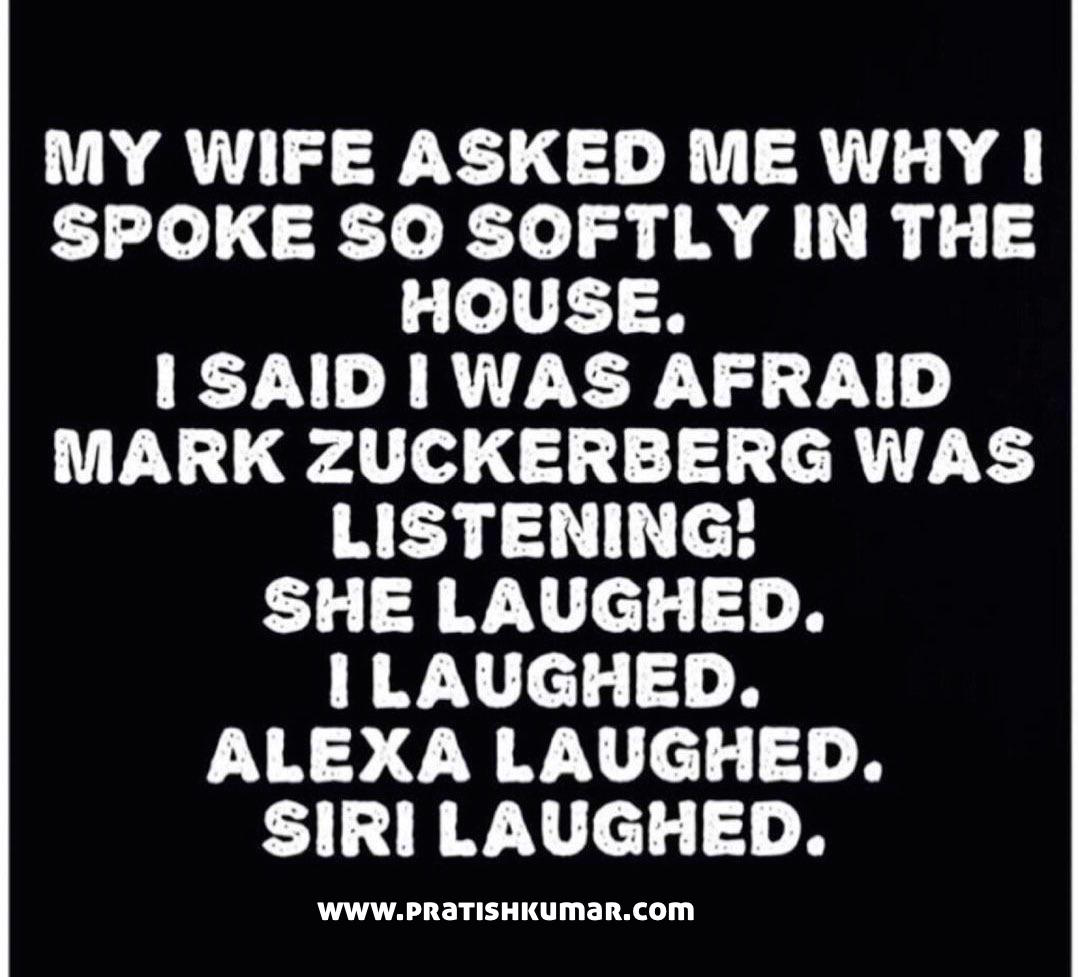 My wife asked me why I was speaking so softly at home. I told her I was afraid Mark Zuckerberg was listening! She laughed. I laughed. Alexa laughed. Siri laughed.
